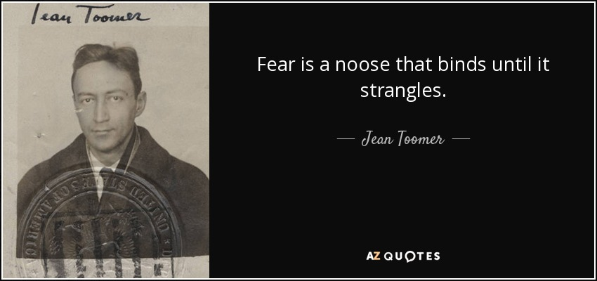 Fear is a noose that binds until it strangles. - Jean Toomer