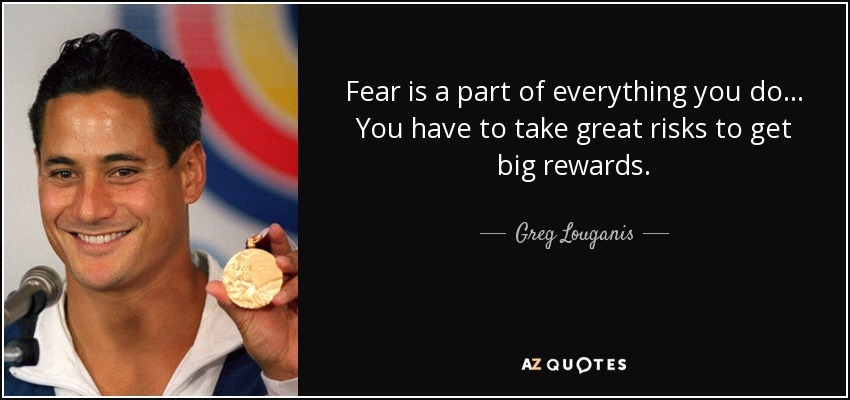 Fear is a part of everything you do ... You have to take great risks to get big rewards. - Greg Louganis