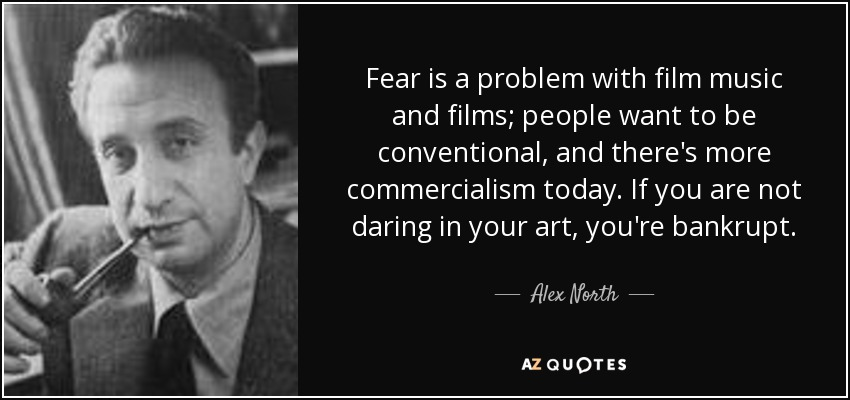 Fear is a problem with film music and films; people want to be conventional, and there's more commercialism today. If you are not daring in your art, you're bankrupt. - Alex North