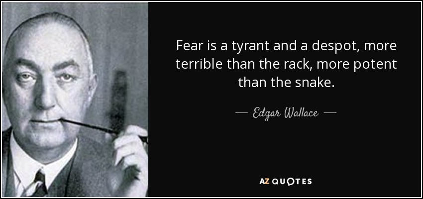 Fear is a tyrant and a despot, more terrible than the rack, more potent than the snake. - Edgar Wallace