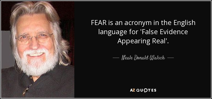 FEAR is an acronym in the English language for 'False Evidence Appearing Real'. - Neale Donald Walsch