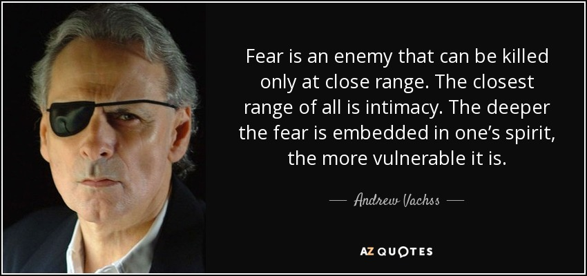 Fear is an enemy that can be killed only at close range. The closest range of all is intimacy. The deeper the fear is embedded in one's spirit, the more vulnerable it is. - Andrew Vachss