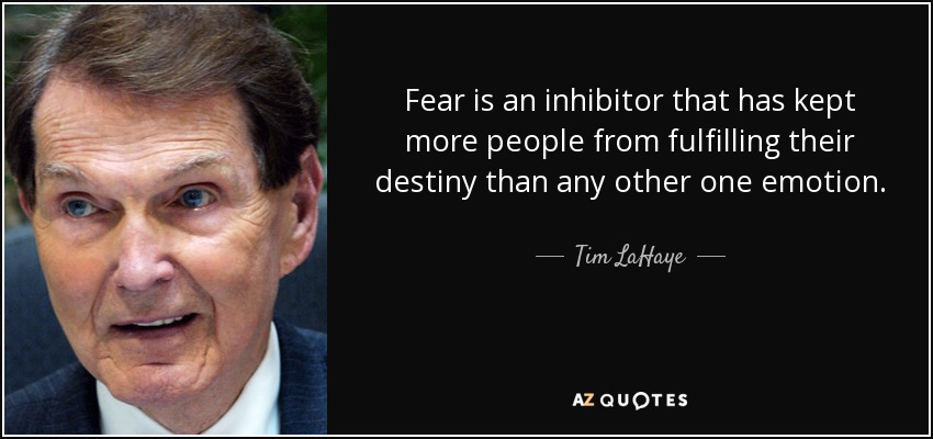Fear is an inhibitor that has kept more people from fulfilling their destiny than any other one emotion. - Tim LaHaye