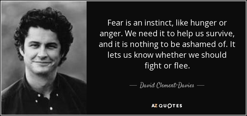Fear is an instinct, like hunger or anger. We need it to help us survive, and it is nothing to be ashamed of. It lets us know whether we should fight or flee. - David Clement-Davies