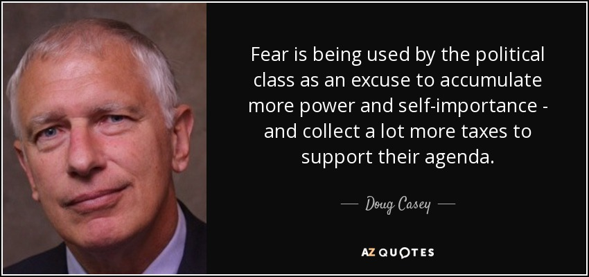 Fear is being used by the political class as an excuse to accumulate more power and self-importance - and collect a lot more taxes to support their agenda. - Doug Casey
