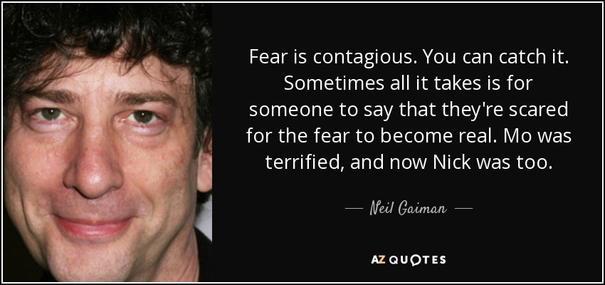 Fear is contagious. You can catch it. Sometimes all it takes is for someone to say that they're scared for the fear to become real. Mo was terrified, and now Nick was too. - Neil Gaiman