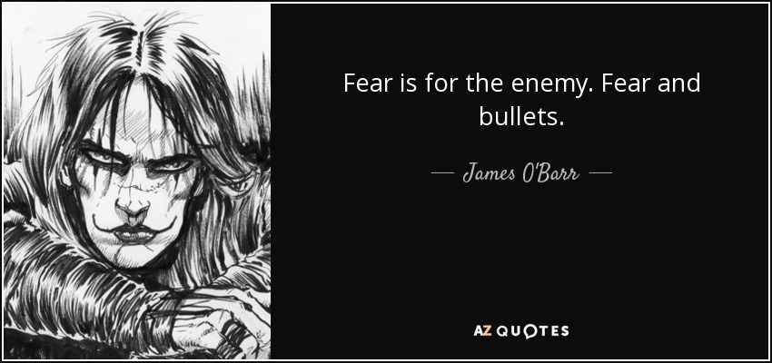 Fear is for the enemy. Fear and bullets. - James O'Barr