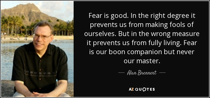 Fear is good. In the right degree it prevents us from making fools of ourselves. But in the wrong measure it prevents us from fully living. Fear is our boon companion but never our master. - Alan Brennert