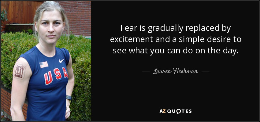 Fear is gradually replaced by excitement and a simple desire to see what you can do on the day. - Lauren Fleshman