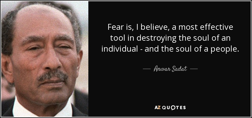 Fear is, I believe, a most effective tool in destroying the soul of an individual - and the soul of a people. - Anwar Sadat