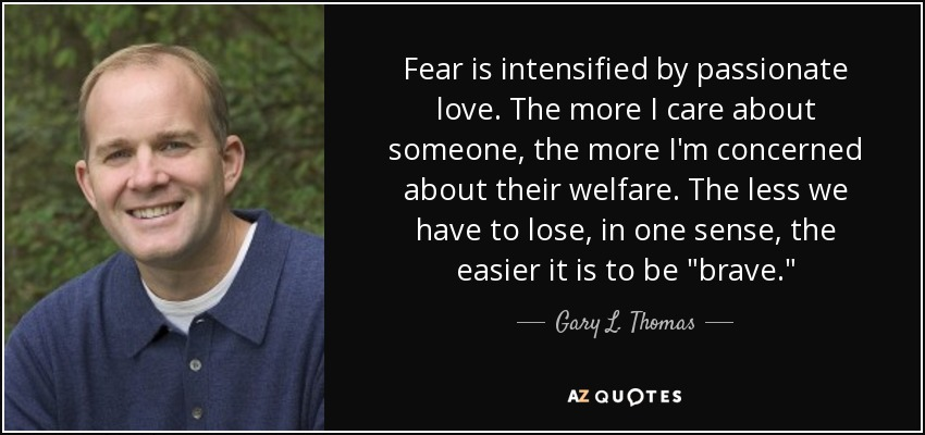 Fear is intensified by passionate love. The more I care about someone, the more I'm concerned about their welfare. The less we have to lose, in one sense, the easier it is to be