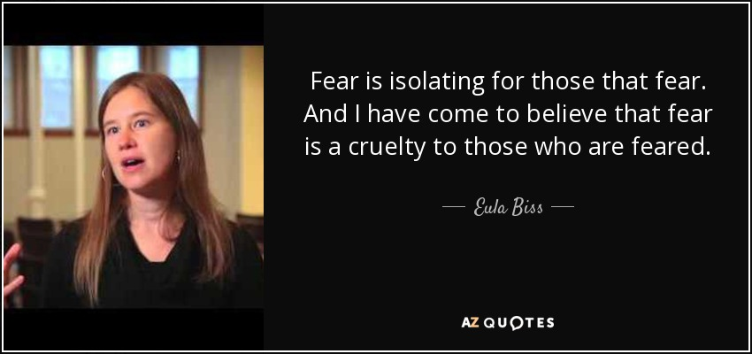 Fear is isolating for those that fear. And I have come to believe that fear is a cruelty to those who are feared. - Eula Biss