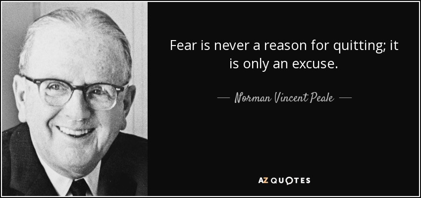 Fear is never a reason for quitting; it is only an excuse. - Norman Vincent Peale