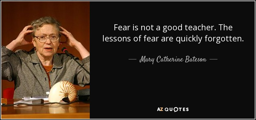 Fear is not a good teacher. The lessons of fear are quickly forgotten. - Mary Catherine Bateson