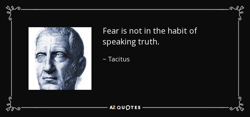 Fear is not in the habit of speaking truth. - Tacitus
