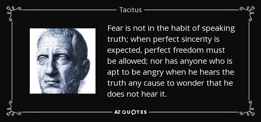 Fear is not in the habit of speaking truth; when perfect sincerity is expected, perfect freedom must be allowed; nor has anyone who is apt to be angry when he hears the truth any cause to wonder that he does not hear it. - Tacitus