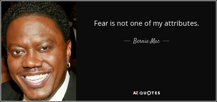 Fear is not one of my attributes. - Bernie Mac