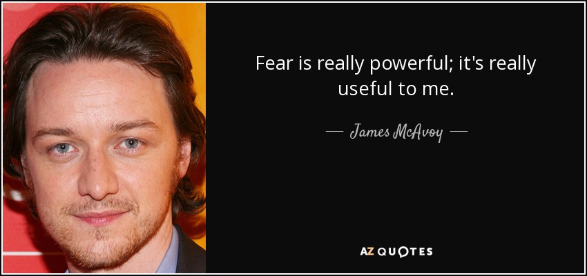 Fear is really powerful; it's really useful to me. - James McAvoy