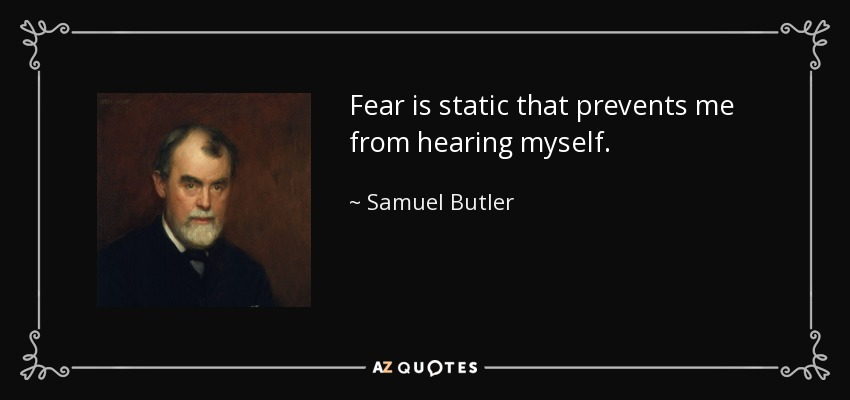 Fear is static that prevents me from hearing myself. - Samuel Butler