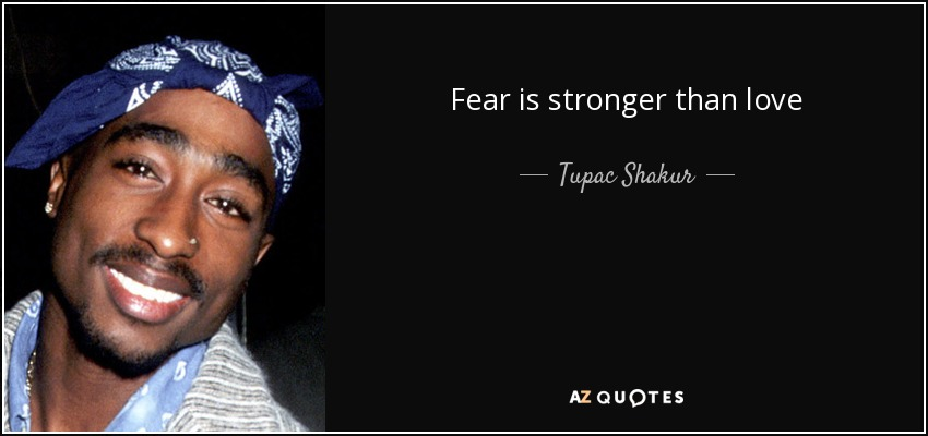 Fear is stronger than love - Tupac Shakur