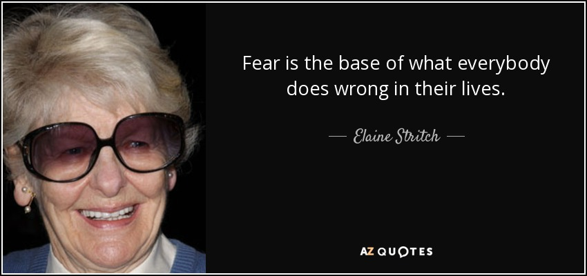 Fear is the base of what everybody does wrong in their lives. - Elaine Stritch