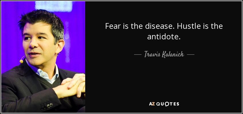 Fear is the disease. Hustle is the antidote. - Travis Kalanick
