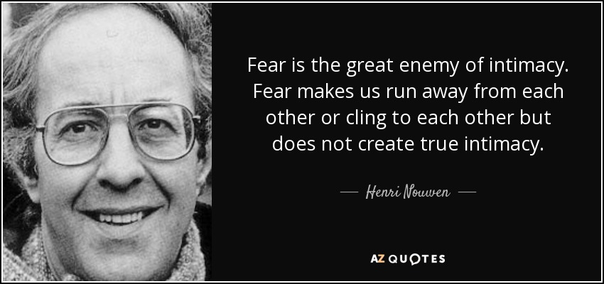 Fear is the great enemy of intimacy. Fear makes us run away from each other or cling to each other but does not create true intimacy. - Henri Nouwen