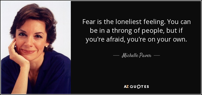 Fear is the loneliest feeling. You can be in a throng of people, but if you're afraid, you're on your own. - Michelle Paver