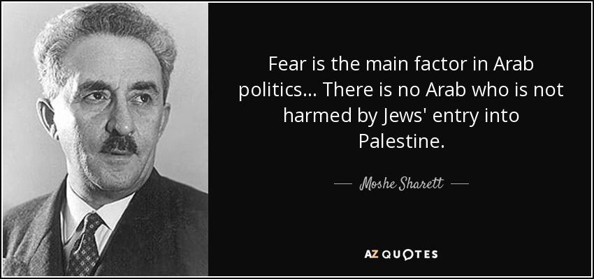 Fear is the main factor in Arab politics... There is no Arab who is not harmed by Jews' entry into Palestine. - Moshe Sharett