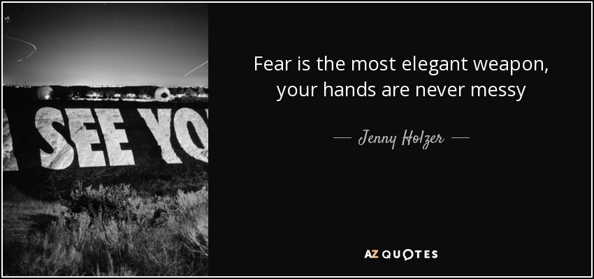 Fear is the most elegant weapon, your hands are never messy - Jenny Holzer