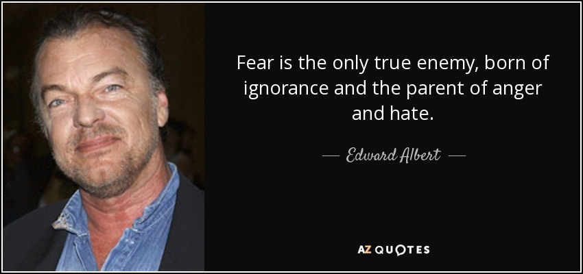 Fear is the only true enemy, born of ignorance and the parent of anger and hate. - Edward Albert