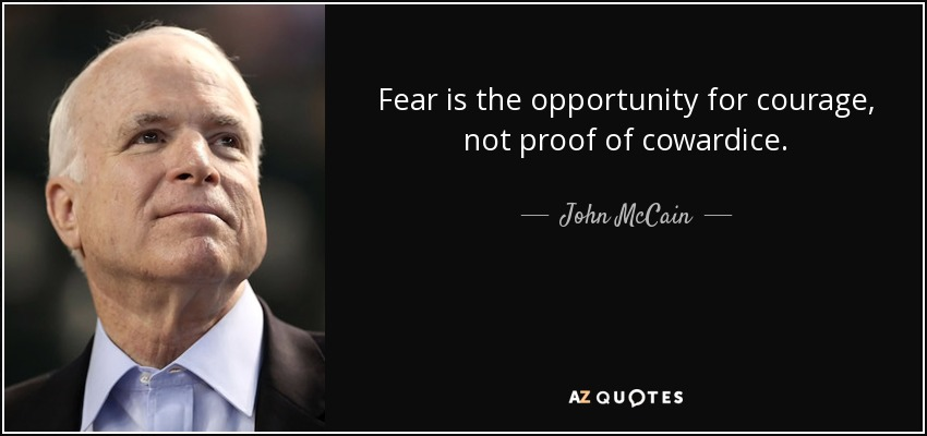 Fear is the opportunity for courage, not proof of cowardice. - John McCain
