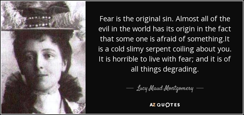 Fear is the original sin. Almost all of the evil in the world has its origin in the fact that some one is afraid of something.It is a cold slimy serpent coiling about you. It is horrible to live with fear; and it is of all things degrading. - Lucy Maud Montgomery