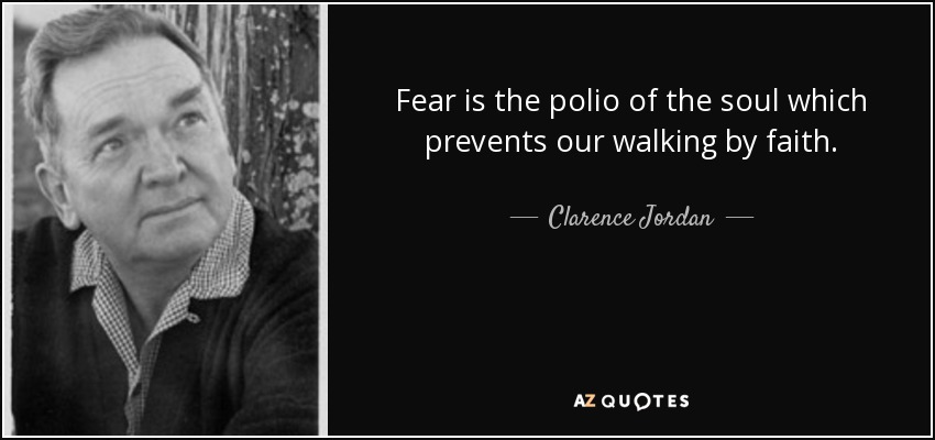 Fear is the polio of the soul which prevents our walking by faith. - Clarence Jordan