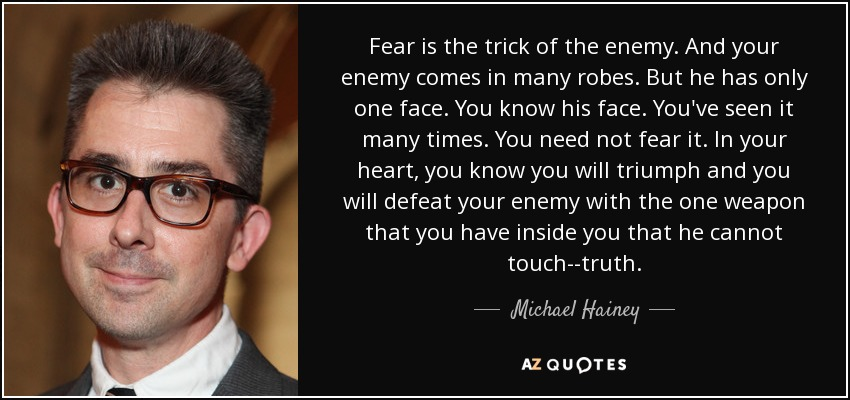 Fear is the trick of the enemy. And your enemy comes in many robes. But he has only one face. You know his face. You've seen it many times. You need not fear it. In your heart, you know you will triumph and you will defeat your enemy with the one weapon that you have inside you that he cannot touch--truth. - Michael Hainey