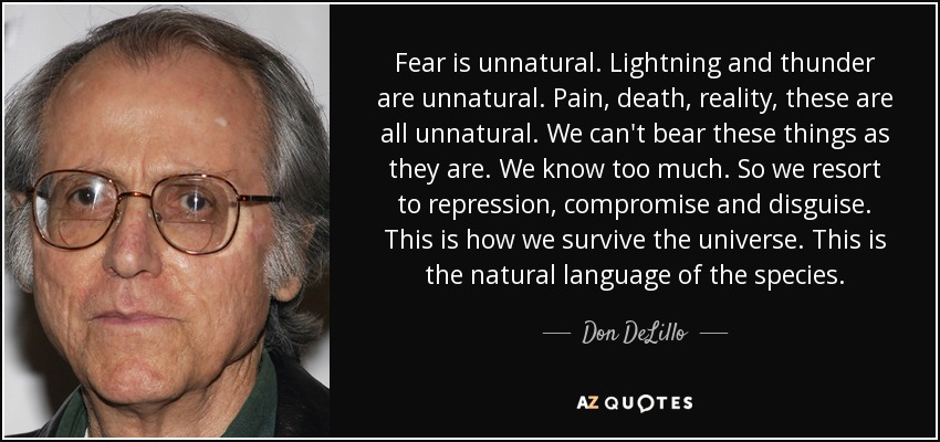 Fear is unnatural. Lightning and thunder are unnatural. Pain, death, reality, these are all unnatural. We can't bear these things as they are. We know too much. So we resort to repression, compromise and disguise. This is how we survive the universe. This is the natural language of the species. - Don DeLillo