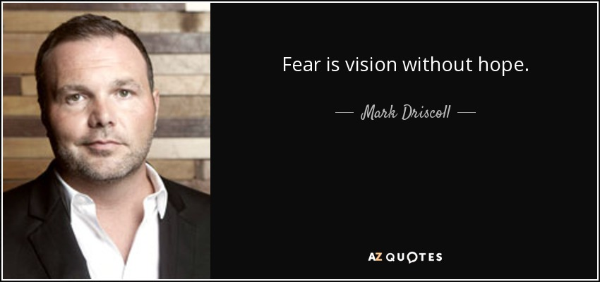Fear is vision without hope. - Mark Driscoll