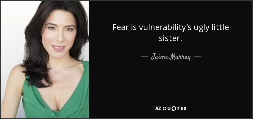 Fear is vulnerability's ugly little sister. - Jaime Murray