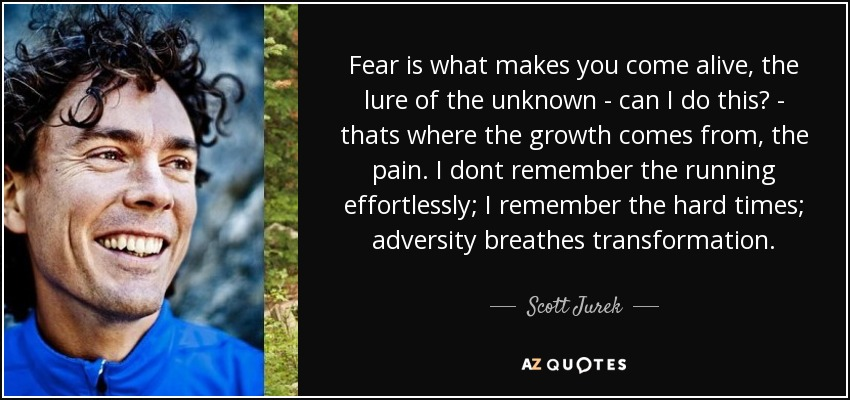 Fear is what makes you come alive, the lure of the unknown - can I do this? - thats where the growth comes from, the pain. I dont remember the running effortlessly; I remember the hard times; adversity breathes transformation. - Scott Jurek
