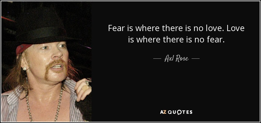 Fear is where there is no love. Love is where there is no fear. - Axl Rose
