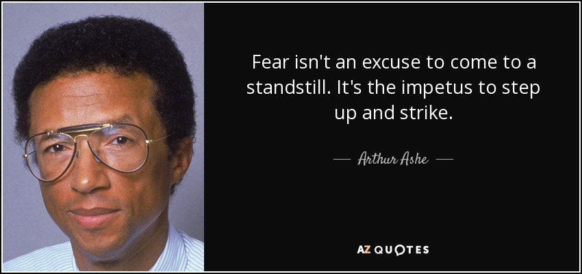 Fear isn't an excuse to come to a standstill. It's the impetus to step up and strike. - Arthur Ashe