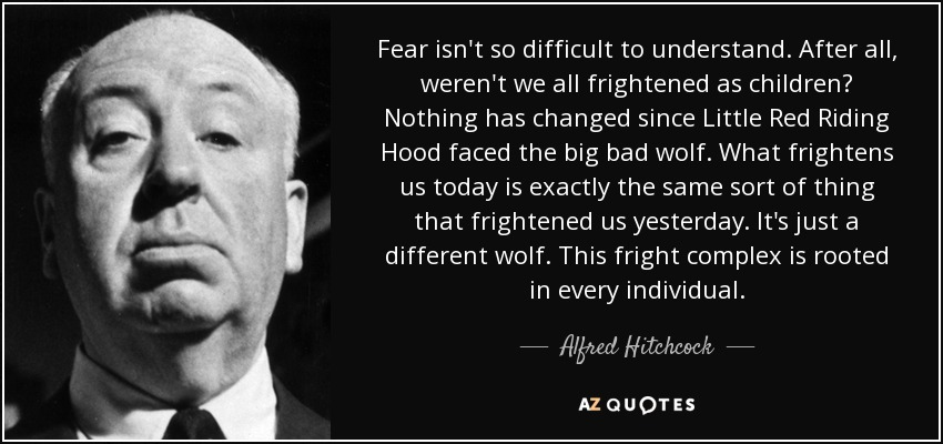 Fear isn't so difficult to understand. After all, weren't we all frightened as children? Nothing has changed since Little Red Riding Hood faced the big bad wolf. What frightens us today is exactly the same sort of thing that frightened us yesterday. It's just a different wolf. This fright complex is rooted in every individual. - Alfred Hitchcock
