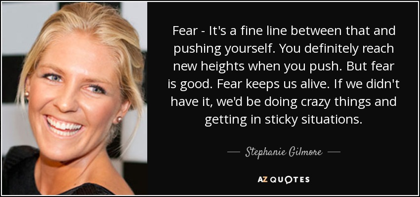 Fear - It's a fine line between that and pushing yourself. You definitely reach new heights when you push. But fear is good. Fear keeps us alive. If we didn't have it, we'd be doing crazy things and getting in sticky situations. - Stephanie Gilmore