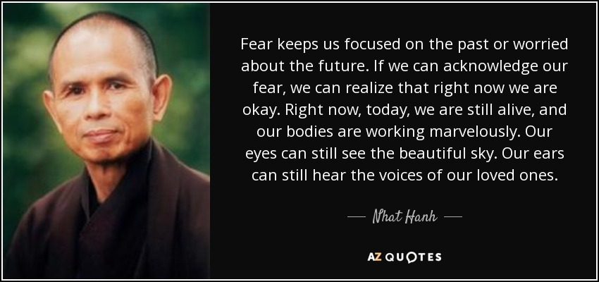 Fear keeps us focused on the past or worried about the future. If we can acknowledge our fear, we can realize that right now we are okay. Right now, today, we are still alive, and our bodies are working marvelously. Our eyes can still see the beautiful sky. Our ears can still hear the voices of our loved ones. - Nhat Hanh