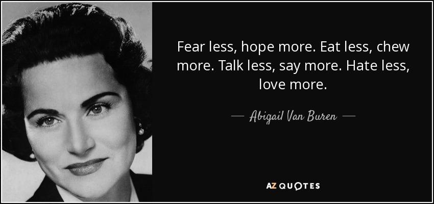 Fear less, hope more. Eat less, chew more. Talk less, say more. Hate less, love more. - Abigail Van Buren