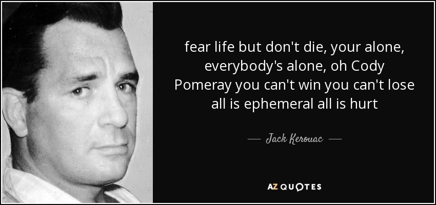 fear life but don't die, your alone, everybody's alone, oh Cody Pomeray you can't win you can't lose all is ephemeral all is hurt - Jack Kerouac