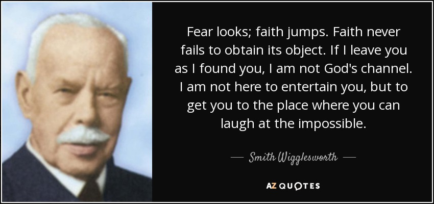 Fear looks; faith jumps. Faith never fails to obtain its object. If I leave you as I found you, I am not God's channel. I am not here to entertain you, but to get you to the place where you can laugh at the impossible. - Smith Wigglesworth