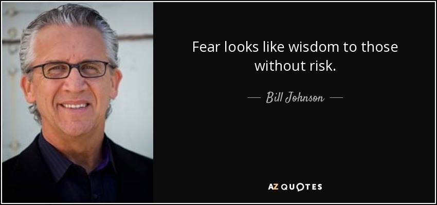 Fear looks like wisdom to those without risk. - Bill Johnson