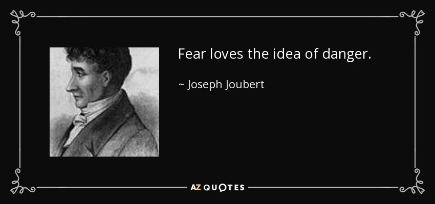 Fear loves the idea of danger. - Joseph Joubert
