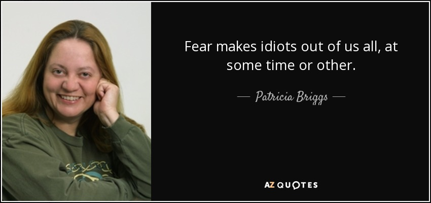 Fear makes idiots out of us all, at some time or other. - Patricia Briggs